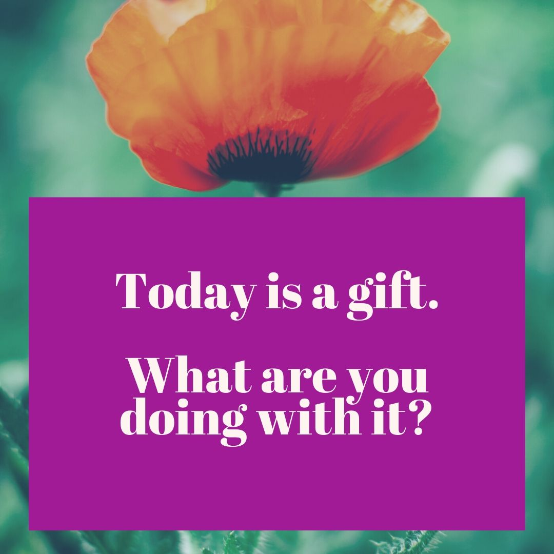 Today is a gift. What are you doing with it_